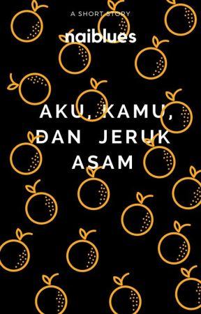 Aku, Kamu, dan Jeruk Asam by naiblues