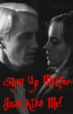 Shut up Malfoy, Just Kiss Me! (Draco Romance)