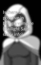 Is there a posative in being a vampire (Twilight Saga story info) by FreedomFighters