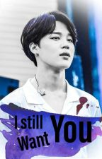 I STILL WANT YOU  (PARK JIMIN FF) by crystaltae2002