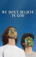 WE DON'T BELIEVE IN GOD by livvieisafangirl