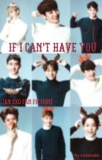 If I Can't Have You... (An EXO fan fiction) by kristinhalim