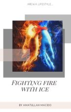 Fighting Fire With Ice (COMPLETE) by Amahh_h