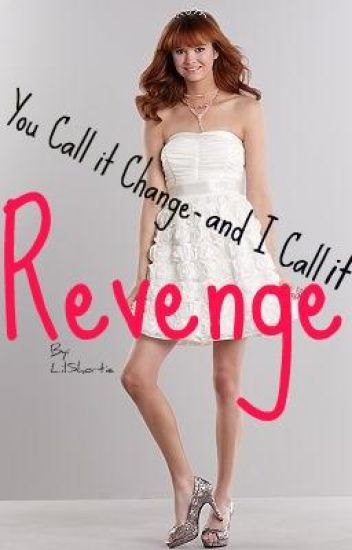 You Call it Change- and I Call It Revenge