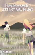Sequel New Family : LET'S NOT FALL IN LOVE by baakpao