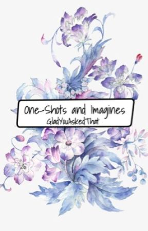One-Shots and Imagines by GladYouAskedThat