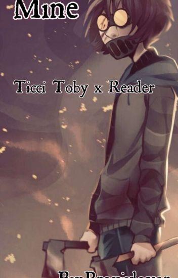 Mine(Ticci Toby x reader) - ΣПD - Wattpad