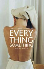 everything, something   ✓ by Birdcrowns