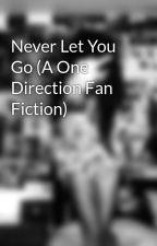 Never Let You Go (A One Direction Fan Fiction) by Faythe_xx