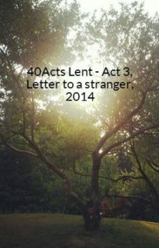 40Acts Lent - Act 3, Letter to a stranger, 2014 by gabby01