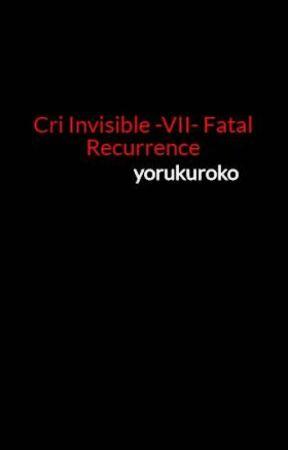 Cri Invisible -VII- Fatal Recurrence by yorukuroko