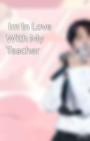 Im In Love With My Teacher by KailynMarion2