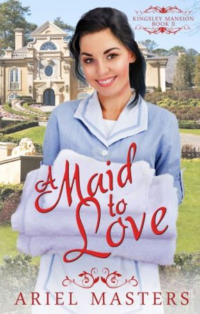 A Maid to Love ~ Kingsley Mansion Book 2 ~ Christian Romance by ArielMasters