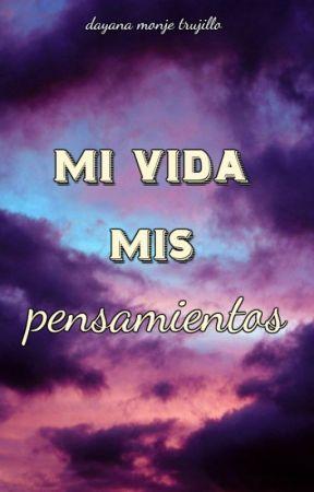 MI VIDA MIS PENSAMIENTOS by dayana_trujillo