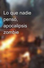 Lo que nadie pensó, apocalipsis zombie by CristobalRivas1234