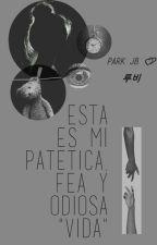 """Esta Es Mi Patetica , Fea y Odiosa """" VIDA """" by kaily_rose"""