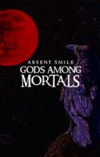 GODS AMONG MORTALS by AbsentSmile