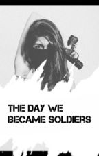 The Day We Became Soliders by TeaganHoran
