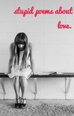 stupid poems about love. by emilyheffernan11