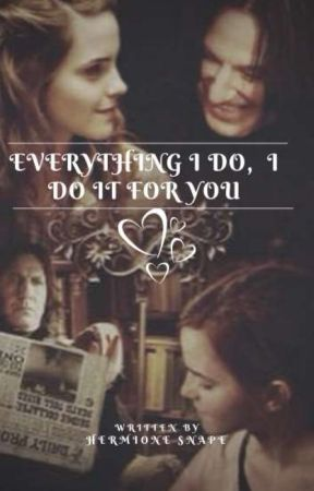 Everything I Do,  I Do It For You {HG/SS} by -Hermione_Snape