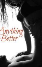 Anything Better by wannabeloved3