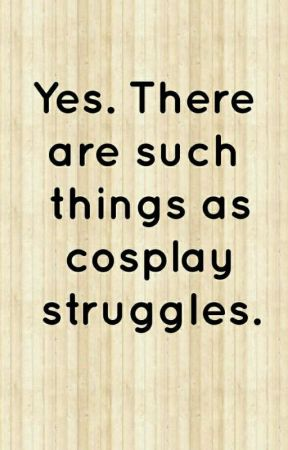 Cosplay Struggles by I_is_CJ_Rose