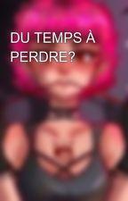 DU TEMPS À PERDRE? by Deslunes