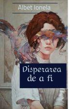 Disperarea de a fi by IonelaAlbet