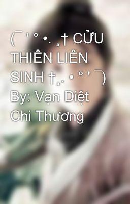 (¯ ' ° •. ¸† CỬU THIÊN LIÊN SINH †¸. • ° ' ¯) By: Vạn Diệt Chi Thương
