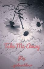 Take me away by _girlnextdoor