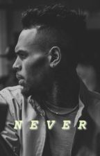 NEVER | Chris Brown Fanfic by Veegotbandz