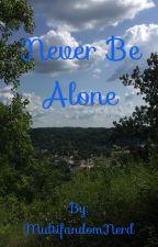 Never Be Alone by MultifandomNerd2005