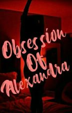 Obsession Of Alexandra by InosentengAlien