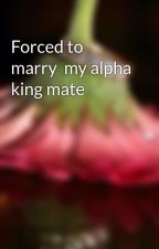 Forced to marry  my alpha king mate by imadoithard
