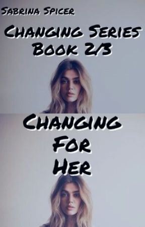 Changing For Her (Book 2/3) by SabrinaSpicer7