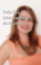 Feliz Dia Internacional da Mulher. by nanapauvolih