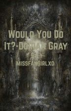 Would you do it? - Dorian Gray x reader by megan02xo