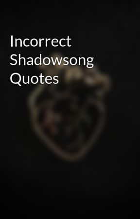 Incorrect Shadowsong Quotes by Blade-Of-Spirit