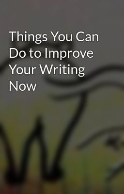 Things You Can Do to Improve Your Writing Now