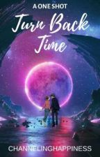 Turn Back Time (A ONE SHOT) by ChannelingHappiness