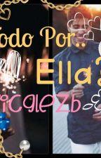 Todo Por..¿ella? by LaLocaNumber1
