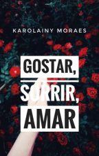 Gostar, SORRIR, Amar  by KarolainyMoraes