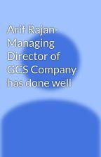 Arif Rajan- Managing Director of GCS Company has done well by arifrajan