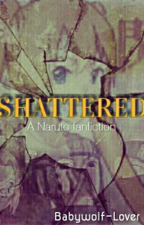 Shattered-A Naruto fanfic by Babywolf-Lover