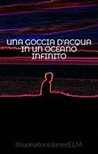 UNA GOCCIA D'ACQUA IN UN OCEANO INFINITO by IlsuonatoreJonesELM