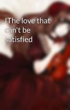 IThe love that can't be satisfied by tiffanywashingto
