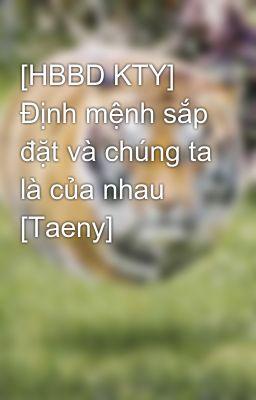 [HBBD KTY] Định mệnh sắp đặt và chúng ta là của nhau [Taeny]