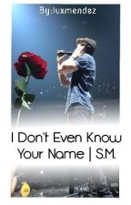 I Don't Even Know Your Name - S.M. by MendesArmy998