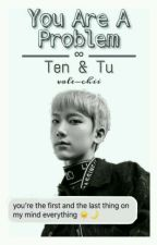 You Are A Problem. - TEN Y TU [ NCT Fanfic & Chat ] by valechii96