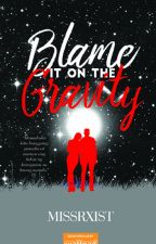 Blame it on the Gravity (Published under LIB-COMPLETED) by missrxist